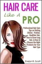 Hair Care Like A Pro: Professional Hair Care Tips on Getting Shinier, Prettier, Healthier Hair, How to Grow Long Hair, & How to Choose the Right Products for Your Hair Type ebook by Evelyn R. Scott