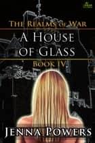 The Realms of War 4: A House of Glass ebook by Jenna Powers