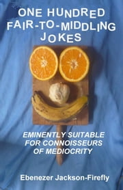One Hundred Fair-to-Middling Jokes ebook by Ebenezer Jackson-Firefly