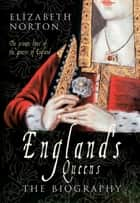 England's Queens - From Catherine of Aragon to Elizabeth II  ebook by Elizabeth Norton