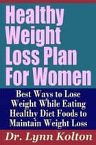 Healthy Weight Loss Plan For Women: Best Ways to Lose Weight While Eating Healthy Diet Foods to Maintain Weight Loss (Weight Loss Programs That Work) ebook by Dr. Lynn Kolton