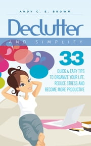 Declutter And Simplify: 33 Proven Ways To Declutter And Simplify Your Life ebook by Andy C. E. Brown