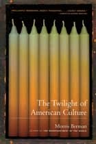 The Twilight of American Culture ebook by Morris Berman