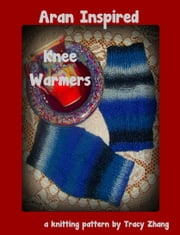 Aran Inspired Knee Warmers: A Knitting Pattern ebook by Tracy Zhang