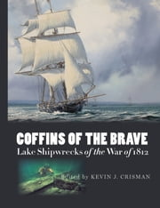 Coffins of the Brave - Lake Shipwrecks of the War of 1812 ebook by Kevin J. Crisman,Kevin J. Crisman,Walter Rybka,Kenneth Cassavoy,Christopher R. Sabick,LeeAnne Gordon,Sara Hoskins,Erich Heinold,Jonathan Moore,Christopher Amer,Eric Emery,Erika Washburn,Arthur B. Cohn