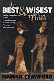 The Best and Wisest Man - Being A Reprint of the Reminiscences of Mrs. Mary Watson, née Morstan ebook by Hamish Crawford