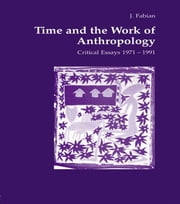 Time and the Work of Anthropology - Critical Essays 1971-1981 ebook by Johanne Fabian