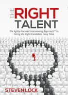 The Right Talent - The Agility-Focused Interviewing Approach(TM) to Hiring the Right Candidate Every Time ebook by Steven Lock