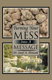 Turning Your Mess Into A Message ebook by Dr. Josef A. Howard