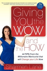Giving You the WOW and the HOW - 44 Tips From the Millionaire Manicurist that will Change Your Life Now ebook by Sharmen Lane