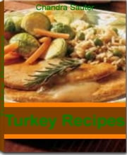 Turkey Recipes - Fabulous Recipes & Easy Tips For Making The Best Turkey Burrito, Turkey Burger Recipes, Ground Turkey Recipes, Creole-Stuffed Turkey, Turkey Sausage Noodles ebook by Chandra Sauter