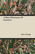 A Short Dictionary Of Furniture ebook by John Gloag