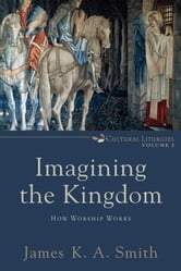 Imagining the Kingdom (Cultural Liturgies) - How Worship Works ebook by James K. A. Smith