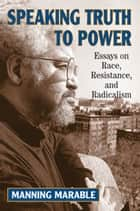 Speaking Truth To Power - Essays On Race, Resistance, And Radicalism ebook by Manning Marable