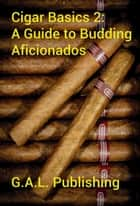 Cigar Basics 2: A Guide for the Budding Aficionado ebook by Gunnar Angel Lawrence