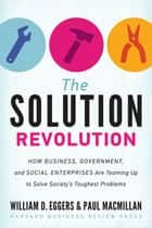 The Solution Revolution - How Business, Government, and Social Enterprises Are Teaming Up to Solve Society's Toughest Problems ebook by William D. Eggers, Paul Macmillan