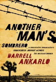 Another Man's Sombrero - A Conservative Broadcaster's Undercover Journey Across the Mexican Border ebook by Darrell Ankarlo