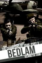 Bedlam - The Champions of 1944 - Part 3 ebook by Kenneth Tam