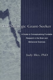 The Strategic Grant-seeker - A Guide To Conceptualizing Fundable Research in the Brain and Behavioral Sciences ebook by Judy Illes