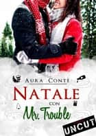 Natale con Mr. Trouble [Uncut] ebook by Aura Conte
