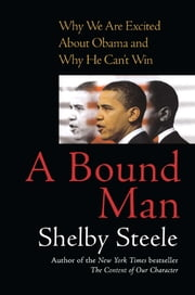 A Bound Man - Why We Are Excited About Obama and Why He Can't Win ebook by Shelby Steele