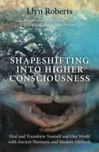 Shapeshifting into Higher Consciousness: Heal and Transform Yourself and Our World with Ancient Shamanic and Modern Methods ebook by Llyn Roberts