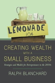 Creating Wealth with a Small Business - Strategies and Models for Entrepreneurs in the 2010s ebook by Ralph Blanchard