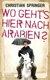 Wo geht's hier nach Arabien? ebook by Christian Springer
