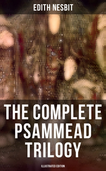 The Complete Psammead Trilogy (Illustrated Edition) - Five Children and It, The Phoenix and the Carpet & The Story of the Amulet (Fantasy Classics) ebook by Edith Nesbit