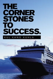The Corner Stones To Success. ebook by Kul Kang Kuhla