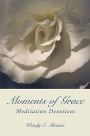 Moments of Grace - Meditation Devotions ebook by Wendy S. Messier