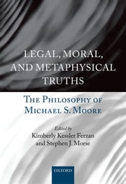 Legal, Moral, and Metaphysical Truths - The Philosophy of Michael S. Moore ebook by Kimberly Kessler Ferzan,Stephen J. Morse