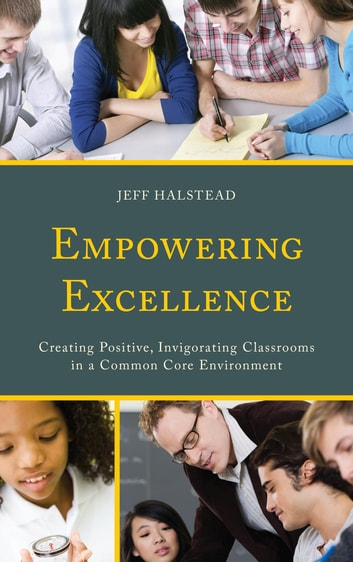 Empowering Excellence - Creating Positive, Invigorating Classrooms in a Common Core Environment eBook by Jeff Halstead