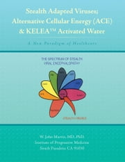 Stealth Adapted Viruses; Alternative Cellular Energy (ACE) & KELEA Activated Water - A New Paradigm of Healthcare ebook by W. John Martin, MD, PhD.