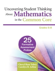 Uncovering Student Thinking About Mathematics in the Common Core, Grades 6-8 - 25 Formative Assessment Probes ebook by Cheryl Rose Tobey,Carolyn B. Arline