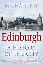 Edinburgh - A History of the City eBook by Michael Fry