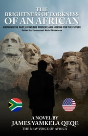 The Brightness of Darkness Of An African - Knowing the Past, Living the Present, and Hoping for the Future ebook by James Qeqe