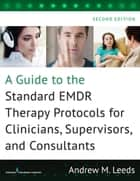 A Guide to the Standard EMDR Therapy Protocols for Clinicians, Supervisors, and Consultants, Second Edition ebook by Andrew M. Leeds, PhD