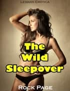 The Wild Sleepover (Lesbian Erotica) ebook by Rock Page