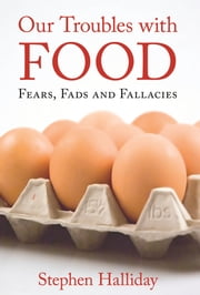 Our Troubles With Food - Fears, Fads and Fallacies ebook by Stephen Halliday