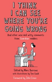 I Think I Can See Where You're Going Wrong - And Other Wise and Witty Comments from Guardian Readers ebook by Marc Burrows,Tom Gauld