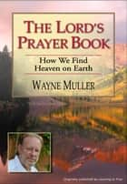The Lord's Prayer Book - How We Find Heaven on Earth ebook by Wayne Muller
