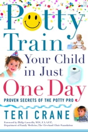 Potty Train Your Child in Just One Day - Proven Secrets of the Potty Pro ebook by Teri Crane,Philip Caravella, M.D.
