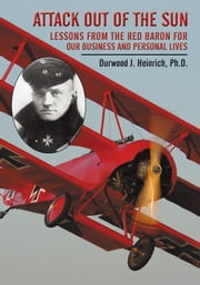 Attack Out of the Sun - Lessons from the Red Baron for Our Business and Personal Lives ebook by Durwood J. Heinrich, Ph.D.