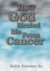 How God Healed Me From Cancer ebook by Sr., Keith Priester