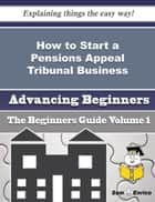 How to Start a Pensions Appeal Tribunal Business (Beginners Guide) ebook by Jacklyn Dukes