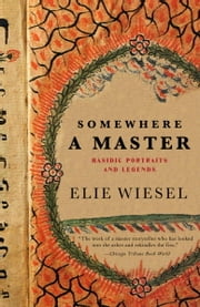 Somewhere a Master - Hasidic Portraits and Legends ebook by Elie Wiesel
