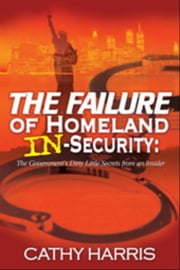 The Failure of Homeland In-Security: The Government's Dirty Little Secrets from an Insider ebook by Cathy Harris