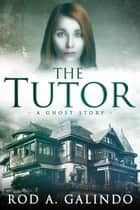 The Tutor: A Ghost Story ebook by Rod Galindo