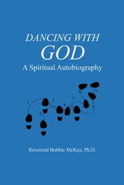 Dancing with God - A Spiritual Autobiography ebook by Reverend Bobbie McKay, Ph.D.